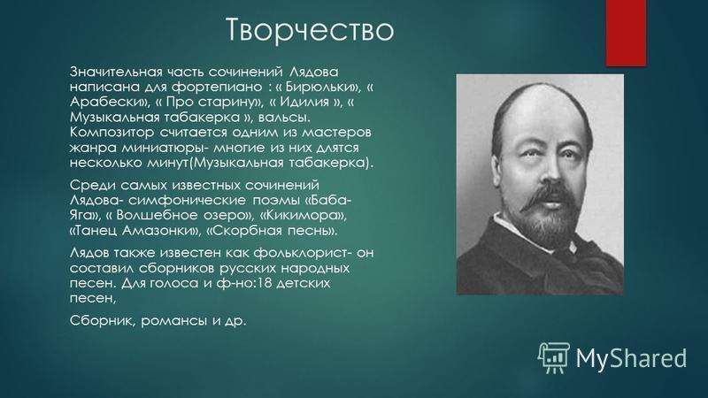 Творчество Значительная часть сочинений Лядова написана для фортепиано : « Бирюльки», « Арабески», « Про старину», « Идилия », « Музыкальная табакерка », вальсы. Композитор считается одним из мастеров жанра миниатюры- многие из них длятся несколько м
