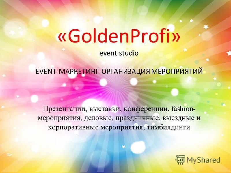 «GoldenProfi» event studio EVENT-МАРКЕТИНГ-ОРГАНИЗАЦИЯ МЕРОПРИЯТИЙ Презентации, выставки, конференции, fashion- мероприятия, деловые, праздничные, выездные и корпоративные мероприятия, тимбилдинги