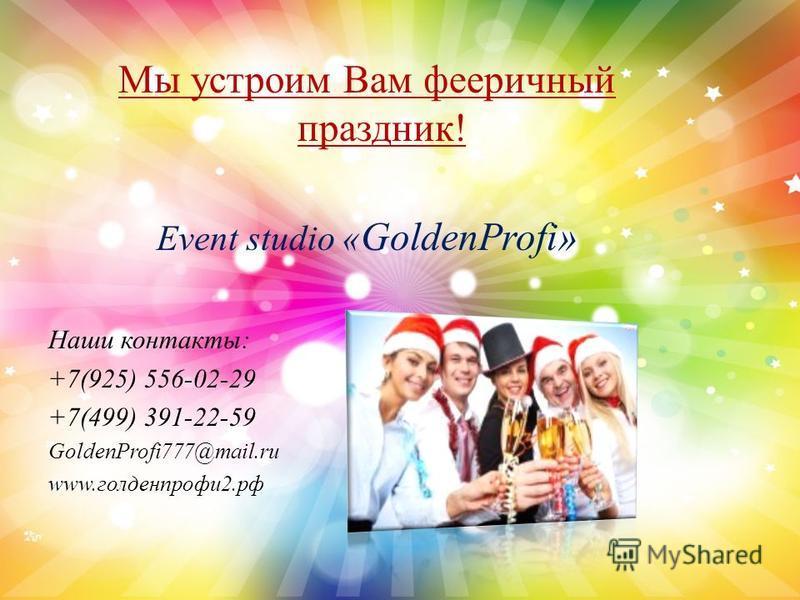 Мы устроим Вам фееричный праздник! Event studio « GoldenProfi» Наши контакты: +7(925) 556-02-29 +7(499) 391-22-59 GoldenProfi777@mail.ru www.голденпрофи 2.рф