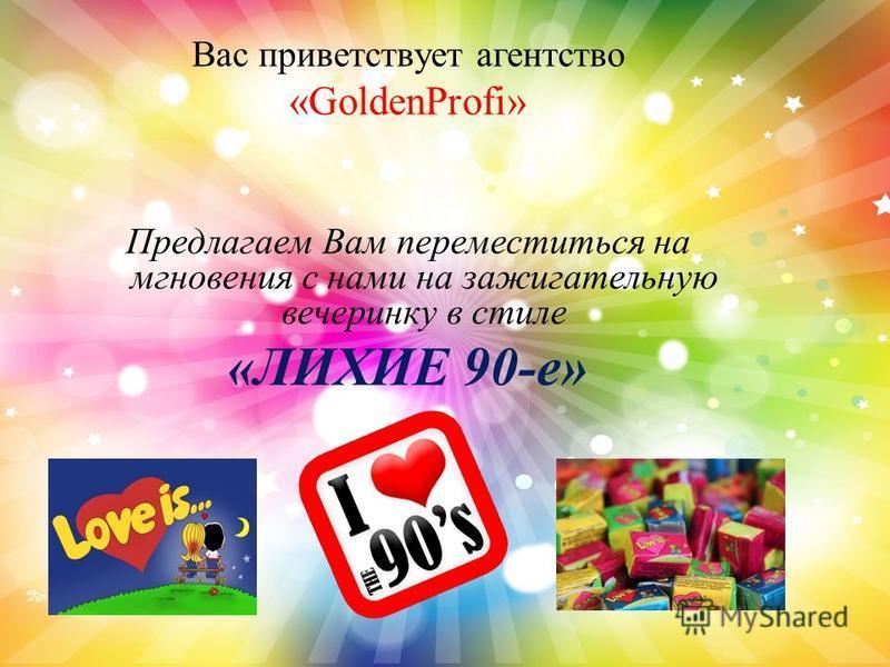 Вас приветствует агентство «GoldenProfi» Предлагаем Вам переместиться на мгновения с нами на зажигательную вечеринку в стиле «ЛИХИЕ 90-е»