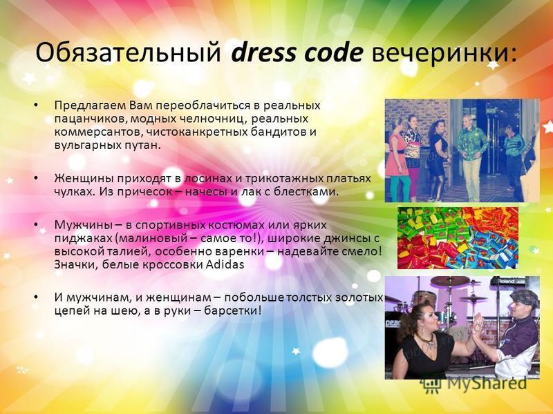 Обязательный dress code вечеринки: Предлагаем Вам переоблачиться в реальных пацанчиков, модных челночниц, реальных коммерсантов, чистоканкретных бандитов и вульгарных путан. Женщины приходят в лосинах и трикотажных платьях чулках. Из причесок – начес