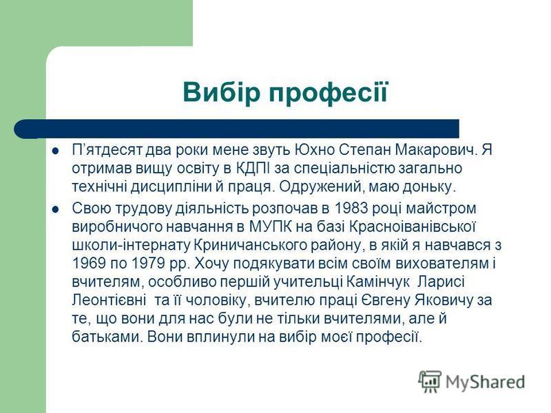 Вибір професії Пятдесят два роки мене звуть Юхно Степан Макарович. Я отримав вищу освіту в КДПІ за спеціальністю загально технічні дисципліни й праця. Одружений, маю доньку. Свою трудову діяльність розпочав в 1983 році майстром виробничого навчання в