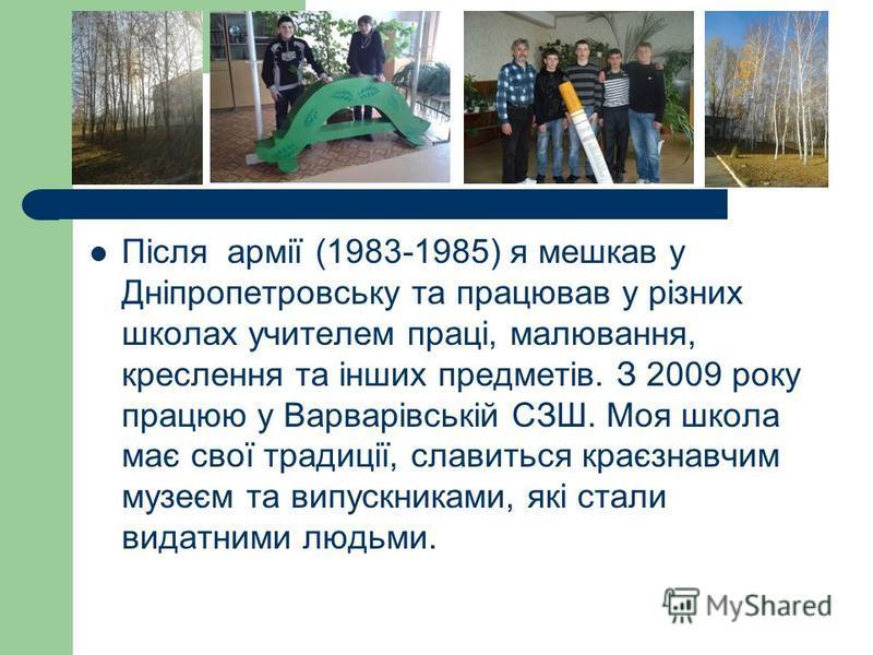 Після армії (1983-1985) я мешкав у Дніпропетровську та працював у різних школах учителем праці, малювання, креслення та інших предметів. З 2009 року працюю у Варварівській СЗШ. Моя школа має свої традиції, славиться краєзнавчим музеєм та випускниками