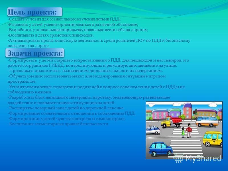 Цель проекта: -Создать условия для сознательного изучения детьми ПДД; -Развивать у детей умение ориентироваться в различной обстановке; -Выработать у дошкольников привычку правильно вести себя на дорогах; -Воспитывать в детях грамотных пешеходов; -Ак