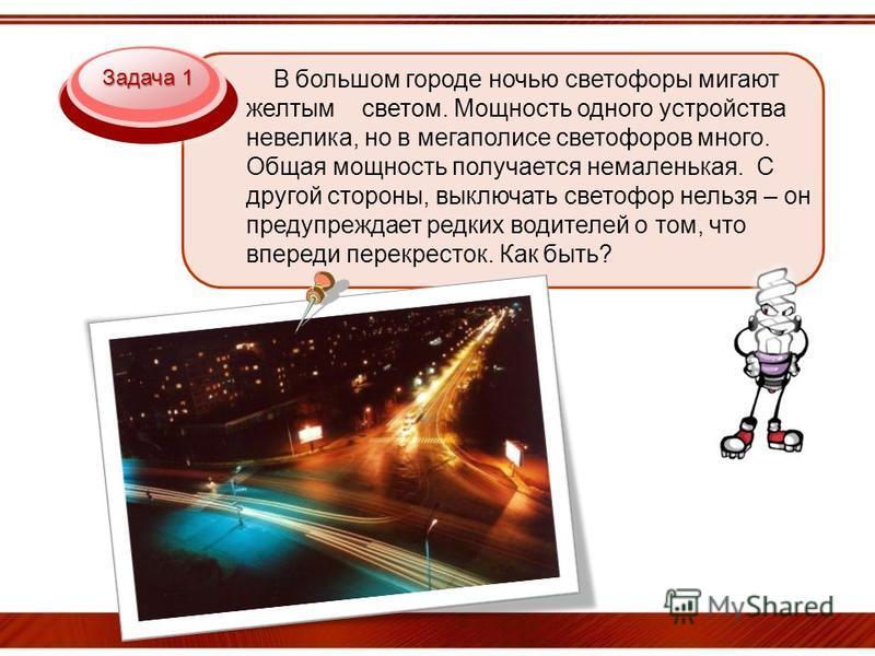 Задача 1 В большом городе ночью светофоры мигают желтым светом. Мощность одного устройства невелика, но в мегаполисе светофоров много. Общая мощность получается немаленькая. С другой стороны, выключать светофор нельзя – он предупреждает редких водите