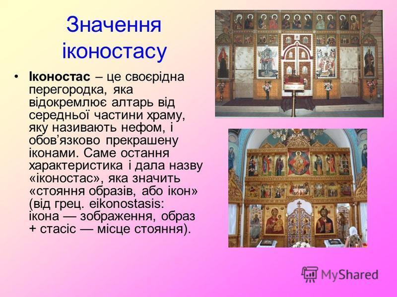 Значення іконостасу Іконостас – це своєрідна перегородка, яка відокремлює алтарь від середньої частини храму, яку називають нефом, і обовязково прекрашену іконами. Саме остання характеристика і дала назву «іконостас», яка значить «стояння образів, аб