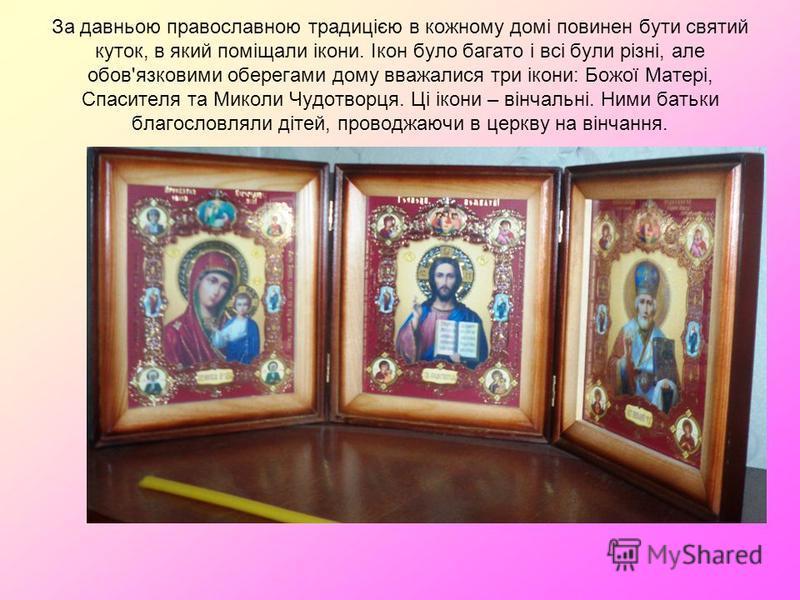 За давньою православною традицією в кожному домі повинен бути святий куток, в який поміщали ікони. Ікон було багато і всі були різні, але обов'язковими оберегами дому вважалися три ікони: Божої Матері, Спасителя та Миколи Чудотворця. Ці ікони – вінча