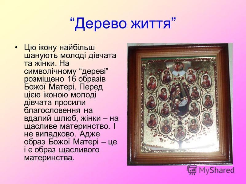 Дерево життя Цю ікону найбільш шанують молоді дівчата та жінки. На символічному дереві розміщено 16 образів Божої Матері. Перед цією іконою молоді дівчата просили благословення на вдалий шлюб, жінки – на щасливе материнство. І не випадково. Адже обра