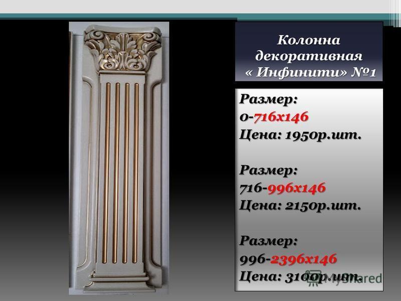 Колонна декоративная « Инфинити» 1 Размер: 0-716 х 146 Цена: 1950 р.шт. Размер: 716-996 х 146 Цена: 2150 р.шт. Размер: 996-2396 х 146 Цена: 3100 р.шт.