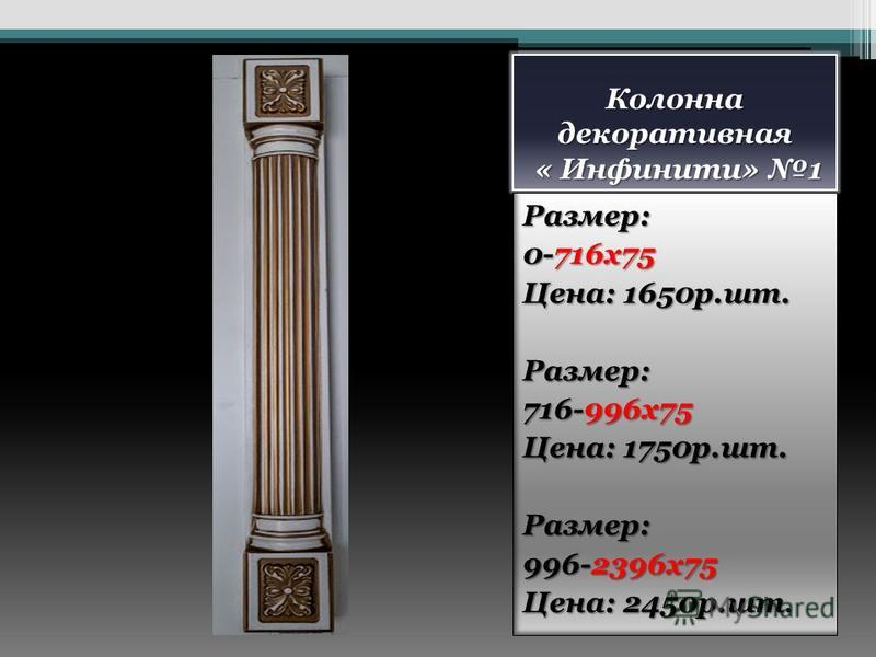 Колонна декоративная « Инфинити» 1 Размер: 0-716 х 75 Цена: 1650 р.шт. Размер: 716-996 х 75 Цена: 1750 р.шт. Размер: 996-2396 х 75 Цена: 2450 р.шт.