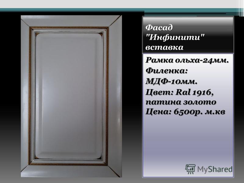 Фасад Инфинити вставка Рамка ольха-24 мм. Филенка:МДФ-10 мм. Цвет: Ral 1916, патина золото Цена: 6500 р. м.кв