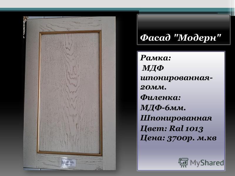 Фасад Модерн Рамка: МДФ шпонированная- 20 мм. Филенка: МДФ-6 мм. Шпонированная Цвет: Ral 1013 Цена: 3700 р. м.кв