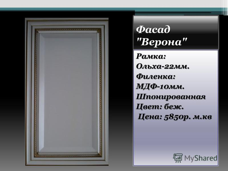 Фасад Верона Рамка:Ольха-22 мм.Филенка:МДФ-10 мм.Шпонированная Цвет: беж. Цена: 5850 р. м.кв Цена: 5850 р. м.кв