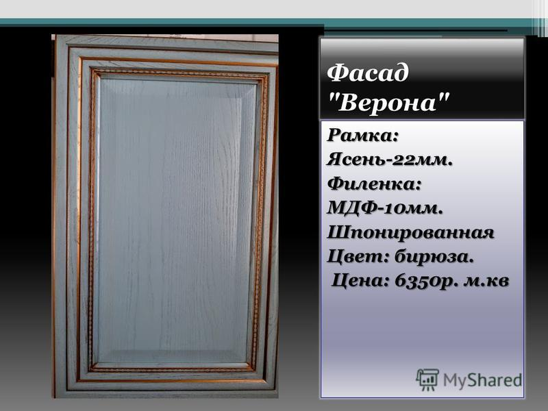 Фасад Верона Рамка:Ясень-22 мм.Филенка:МДФ-10 мм.Шпонированная Цвет: бирюза. Цена: 6350 р. м.кв Цена: 6350 р. м.кв