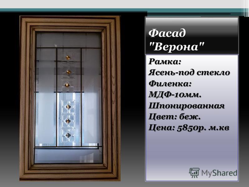 Фасад Верона Рамка: Ясень-под стекло Филенка:МДФ-10 мм.Шпонированная Цвет: беж. Цена: 5850 р. м.кв