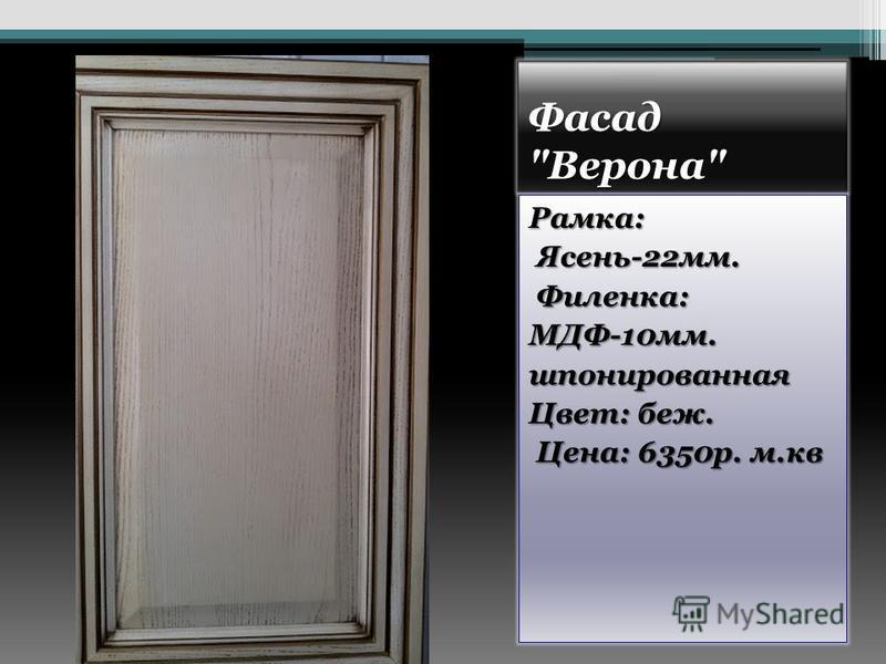 Фасад Верона Рамка: Ясень-22 мм. Ясень-22 мм. Филенка: Филенка:МДФ-10 мм.шпонированная Цвет: беж. Цена: 6350 р. м.кв Цена: 6350 р. м.кв