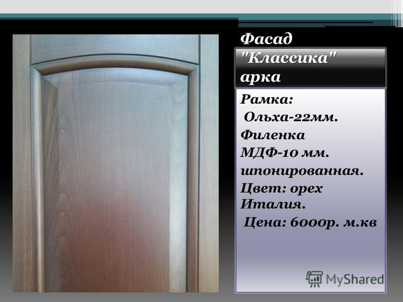 Фасад Классика арка Рамка: Ольха-22 мм. Филенка МДФ-10 мм. шпонированная. Цвет: орех Италия. Цена: 6000 р. м.кв