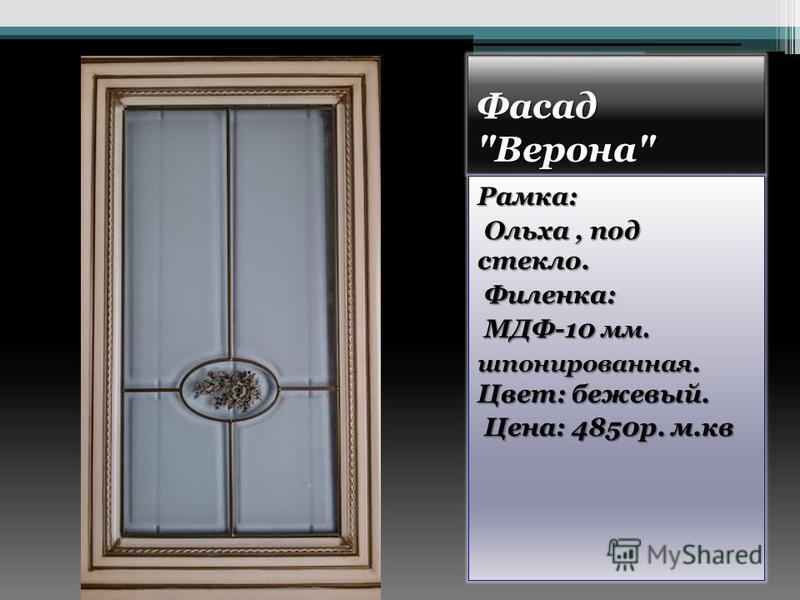 Фасад Верона Рамка: Ольха, под стекло. Ольха, под стекло. Филенка: Филенка: МДФ-10 мм. МДФ-10 мм. шпонированная. Цвет: бежевый. Цена: 4850 р. м.кв Цена: 4850 р. м.кв