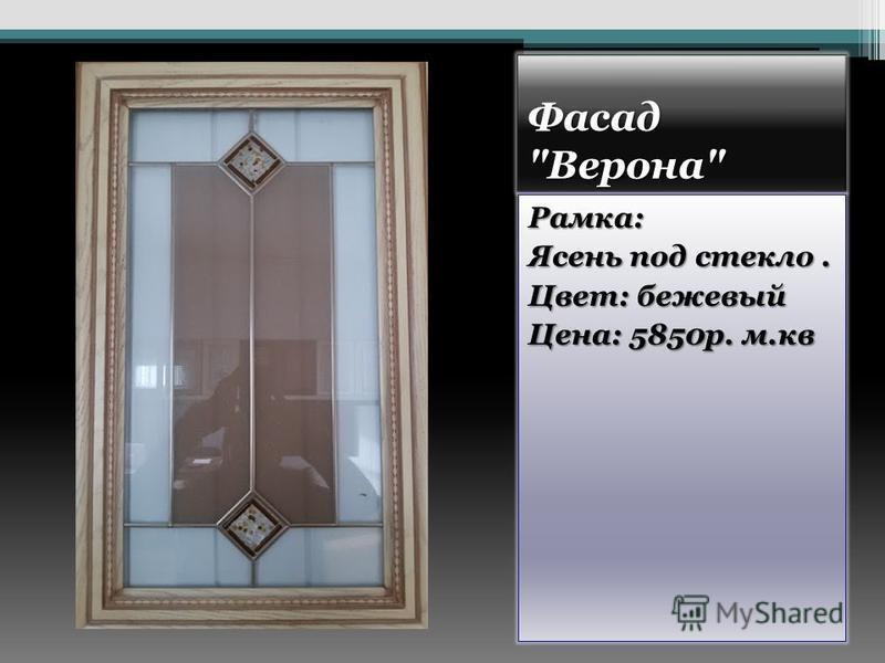 Фасад Верона Рамка: Ясень под стекло. Цвет: бежевый Цена: 5850 р. м.кв