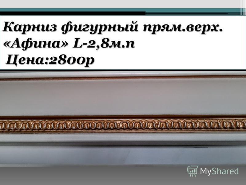 Карниз фигурный прям.верх. «Афина» L-2,8 м.п Цена:2800 р