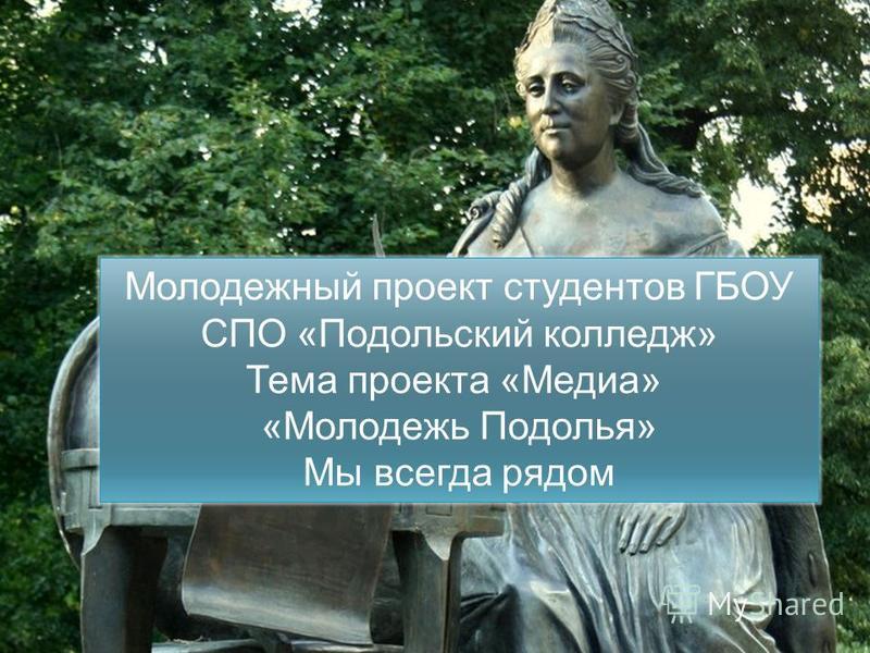Молодежь Подолья Молодежный проект студентов ГБОУ СПО «Подольский колледж» Тема проекта «Медиа» «Молодежь Подолья» Мы всегда рядом