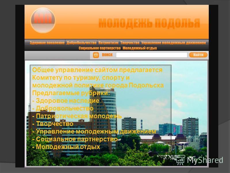 Общее управление сайтом предлагается Комитету по туризму, спорту и молодежной политике города Подольска Предлагаемые рубрики: - Здоровое наследие - Добровольчество - Патриотическая молодежь - Творчество - Управление молодежным движением - Социальное