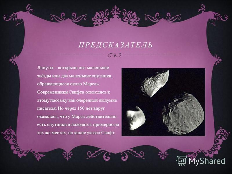 ПРЕДСКАЗАТЕЛЬ Лапуты – « открыли две маленькие звёзды или два маленькие спутника, обращающиеся около Марса ». Современники Свифта отнеслись к этому пассажу как очередной выдумке писателя. Но через 150 лет вдруг оказалось, что у Марса действительно ес