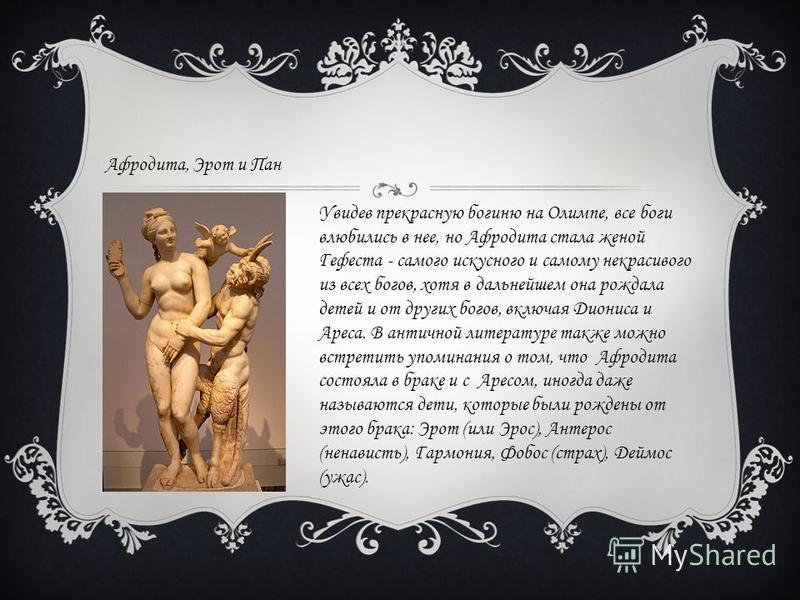 Афродита, Эрот и Пан Увидев прекрасную богиню на Олимпе, все боги влюбились в нее, но Афродита стала женой Гефеста - самого искусного и самому некрасивого из всех богов, хотя в дальнейшем она рождала детей и от других богов, включая Диониса и Ареса.