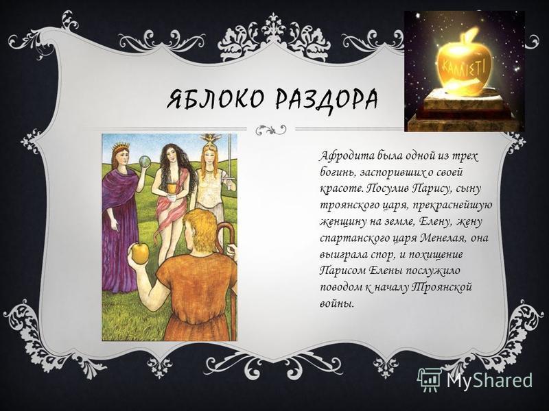 ЯБЛОКО РАЗДОРА Афродита была одной из трех богинь, заспоривших о своей красоте. Посулив Парису, сыну троянского царя, прекраснейшую женщину на земле, Елену, жену спартанского царя Менелая, она выиграла спор, и похищение Парисом Елены послужило поводо