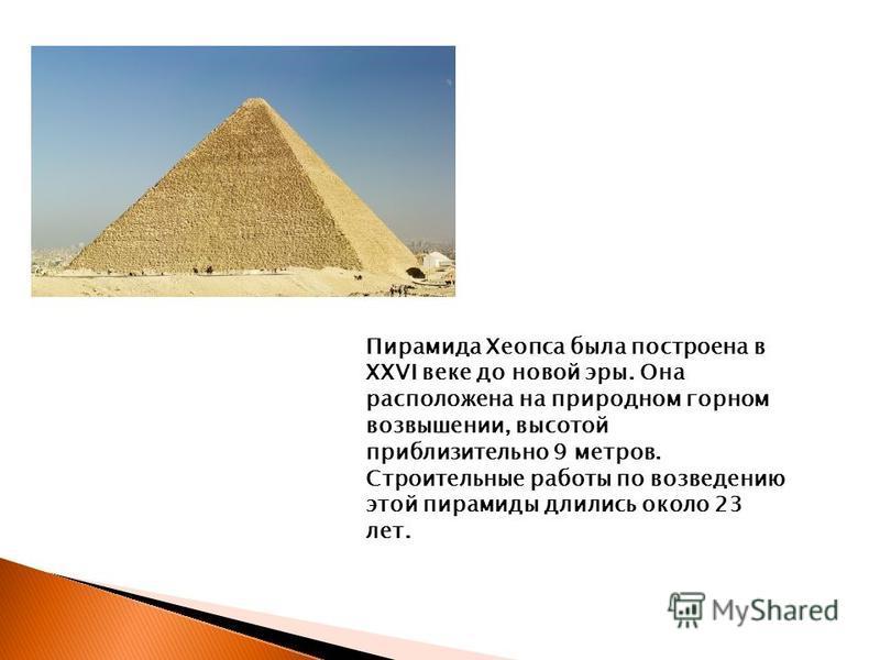 Пирамида Хеопса была построена в XXVI веке до новой эры. Она расположена на природном горном возвышении, высотой приблизительно 9 метров. Строительные работы по возведению этой пирамиды длились около 23 лет.
