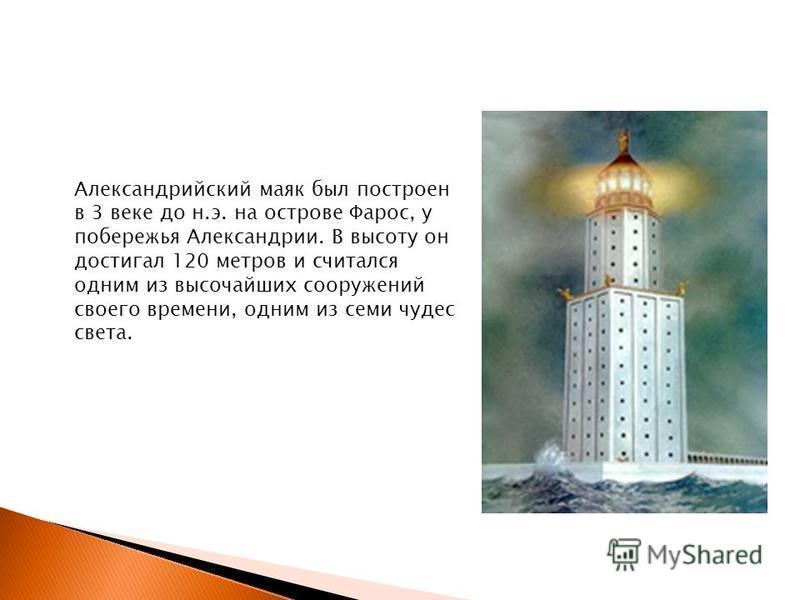 Александрийский маяк был построен в 3 веке до н.э. на острове Фарос, у побережья Александрии. В высоту он достигал 120 метров и считался одним из высочайших сооружений своего времени, одним из семи чудес света.