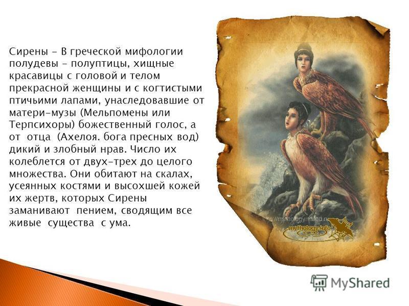 Сирены - В греческой мифологии полудевы - полуптицы, хищные красавицы с головой и телом прекрасной женщины и с когтистыми птичьими лапами, унаследовавшие от матери-музы (Мельпомены или Терпсихоры) божественный голос, а от отца (Ахелоя. бога пресных в