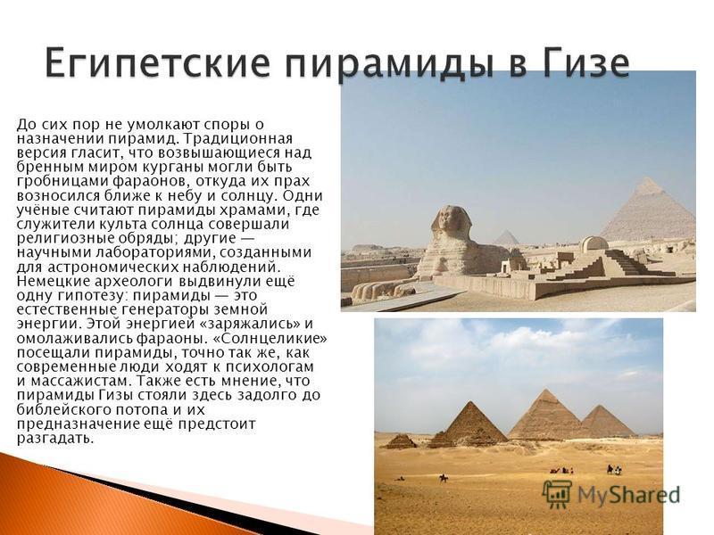 До сих пор не умолкают споры о назначении пирамид. Традиционная версия гласит, что возвышающиеся над бренным миром курганы могли быть гробницами фараонов, откуда их прах возносился ближе к небу и солнцу. Одни учёные считают пирамиды храмами, где служ