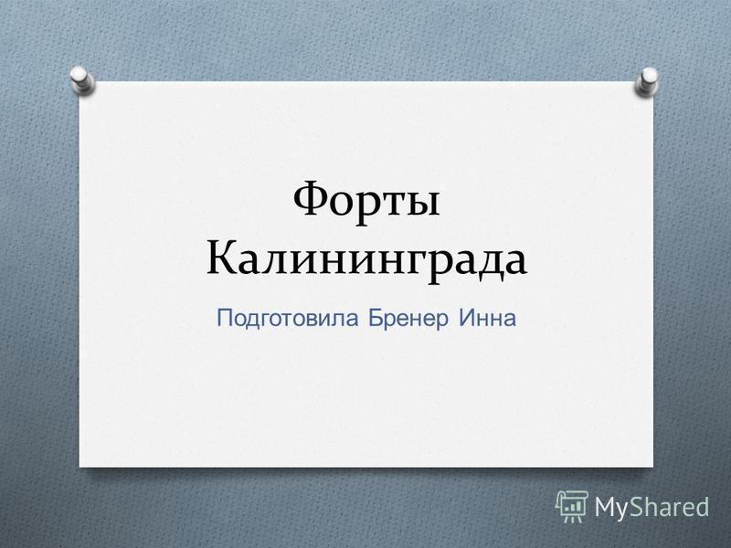 Форты Калининграда Подготовила Бренер Инна