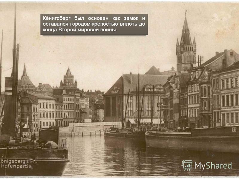 Кёнигсберг был основан как замок и оставался городом-крепостью вплоть до конца Второй мировой войны.