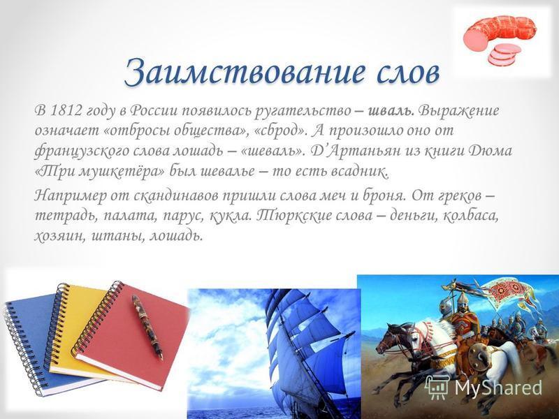 Заимствование слов В 1812 году в России появилось ругательство – шваль. Выражение означает «отбросы общества», «сброд». А произошло оно от французского слова лошадь – «шевалье». ДАртаньян из книги Дюма «Три мушкетёра» был шевальее – то есть всадник.