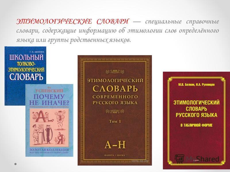 ЭТИМОЛОГИЧЕСКИЕ СЛОВАРИ специальные справочные словари, содержащие информацию об этимологии слов определённого языка или группы родственных языков.