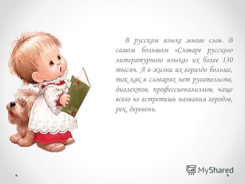 В русском языке много слов. В самом большом «Словаре русского литературного языка» их более 130 тысяч. А в жизни их гораздо больше, так как в словарях нет ругательств, диалектов, профессионализмов, чаще всего не встретишь названия городов, рек, дерев