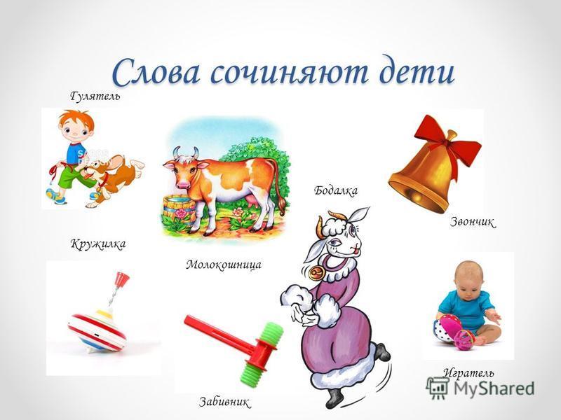 Слова сочиняют дети Молокошница Звончик Кружилка Бодалка Игратель Забивник Гулятель