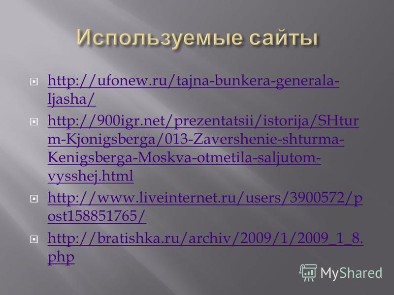 http://ufonew.ru/tajna-bunkera-generala- ljasha/ http://ufonew.ru/tajna-bunkera-generala- ljasha/ http://900igr.net/prezentatsii/istorija/SHtur m-Kjonigsberga/013-Zavershenie-shturma- Kenigsberga-Moskva-otmetila-saljutom- vysshej.html http://900igr.n