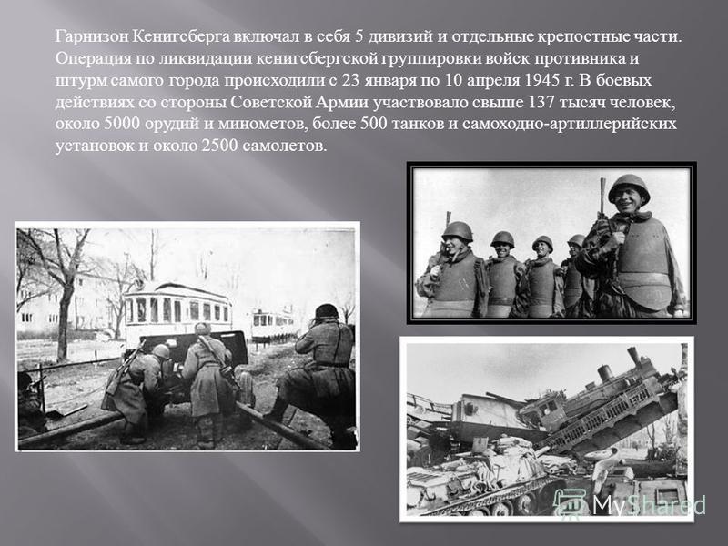 Гарнизон Кенигсберга включал в себя 5 дивизий и отдельные крепостные части. Операция по ликвидации кенигсбергской группировки войск противника и штурм самого города происходили с 23 января по 10 апреля 1945 г. В боевых действиях со стороны Советской