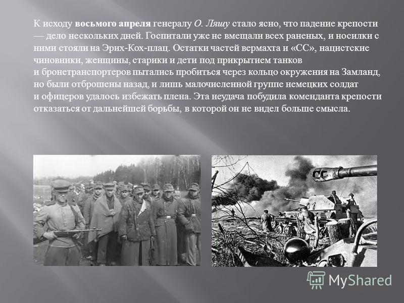 К исходу восьмого апреля генералу О. Ляшу стало ясно, что падение крепости дело нескольких дней. Госпитали уже не вмещали всех раненых, и носилки с ними стояли на Эрих - Кох - плац. Остатки частей вермахта и « СС », нацистские чиновники, женщины, ста