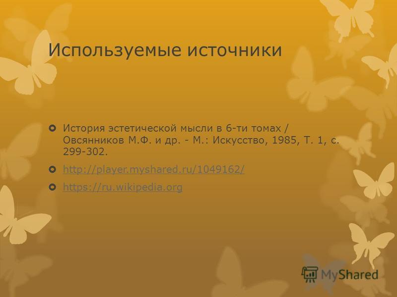 Используемые источники История эстетической мысли в 6-ти томах / Овсянников М.Ф. и др. - М.: Искусство, 1985, Т. 1, с. 299-302. http://player.myshared.ru/1049162/ https://ru.wikipedia.org