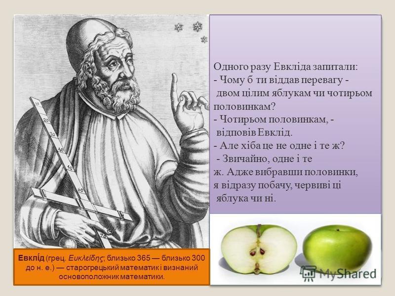 Одного разу Евкліда запитали: - Чому б ти віддав перевагу - двом цілим яблукам чи чотирьом половинкам? - Чотирьом половинкам, - відповів Евклід. - Але хіба це не одне і те ж? - Звичайно, одне і те ж. Адже вибравши половинки, я відразу побачу, червиві