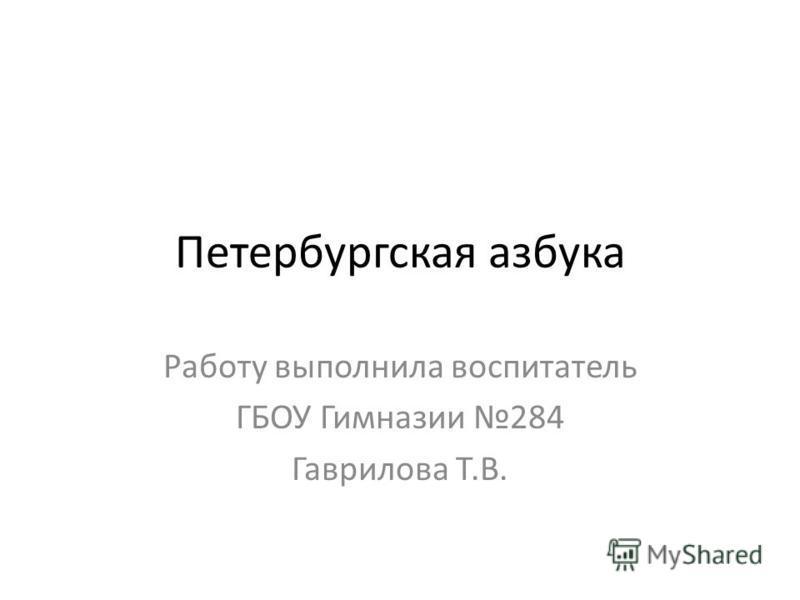 Петербургская азбука Работу выполнила воспитатель ГБОУ Гимназии 284 Гаврилова Т.В.