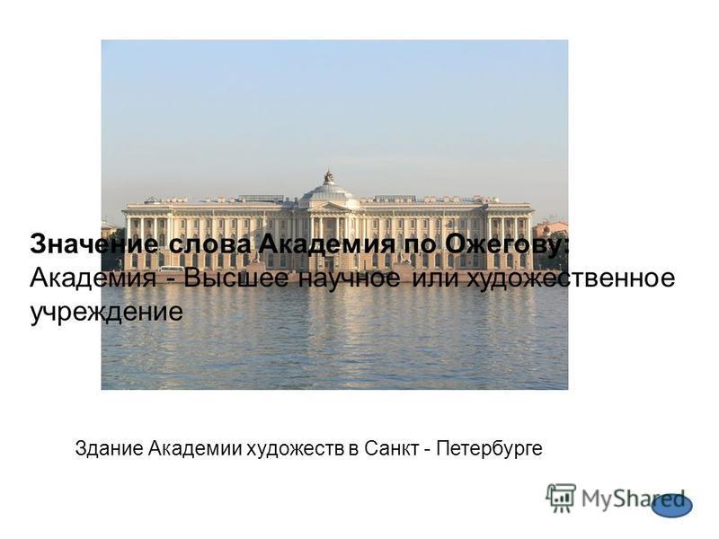 Здание Академии художеств в Санкт - Петербурге Значение слова Академия по Ожегову: Академия - Высшее научное или художественное учреждение