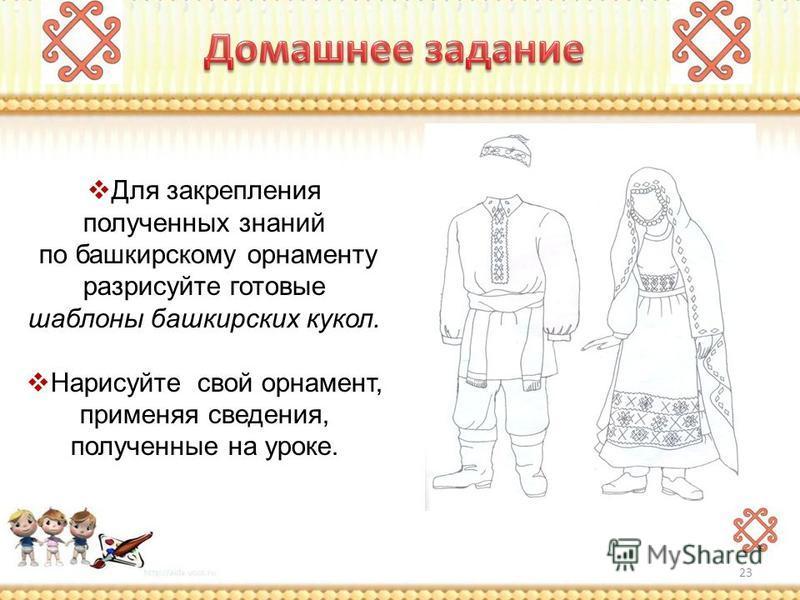 Для закрепления полученных знаний по башкирскому орнаменту разрисуйте готовые шаблоны башкирских кукол. Нарисуйте свой орнамент, применяя сведения, полученные на уроке. 23