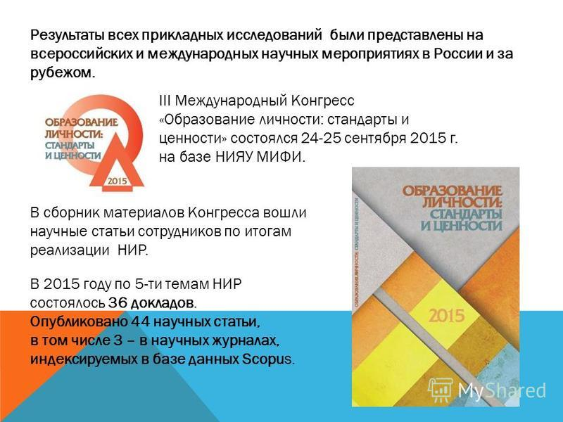 Результаты всех прикладных исследований были представлены на всероссийских и международных научных мероприятиях в России и за рубежом. III Международный Конгресс «Образование личности: стандарты и ценности» состоялся 24-25 сентября 2015 г. на базе НИ
