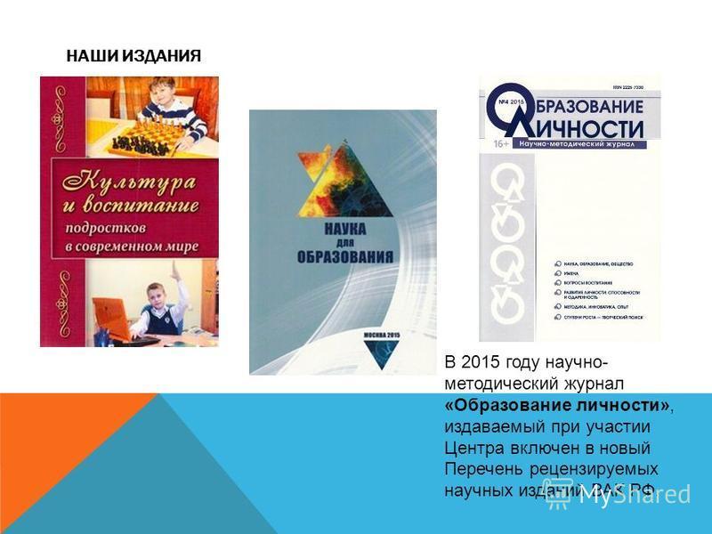 НАШИ ИЗДАНИЯ В 2015 году научно- методический журнал «Образование личности», издаваемый при участии Центра включен в новый Перечень рецензируемых научных изданий ВАК РФ.