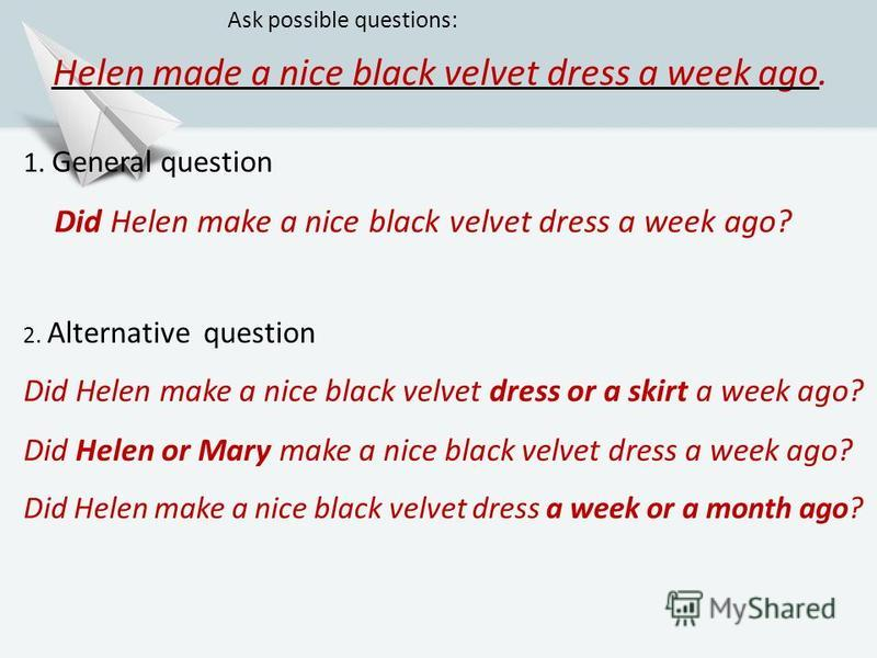 Helen made a nice black velvet dress a week ago. Ask possible questions: 1. General question Did Helen make a nice black velvet dress a week ago? 2. Alternative question Did Helen make a nice black velvet dress or a skirt a week ago? Did Helen or Mar